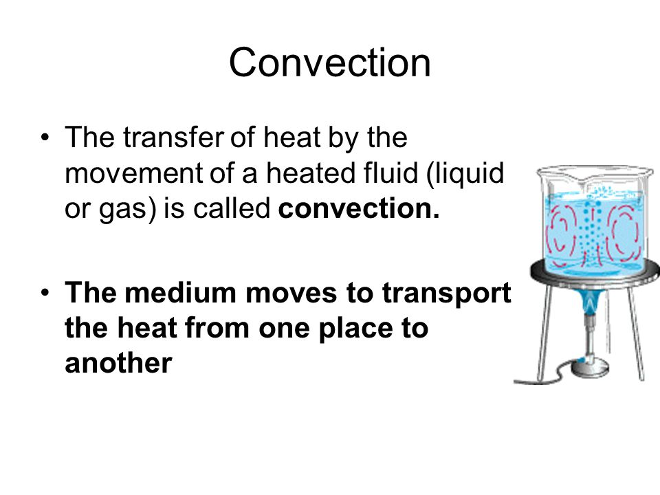 Convection The transfer of heat by the movement of a heated fluid (liquid or gas) is called convection.