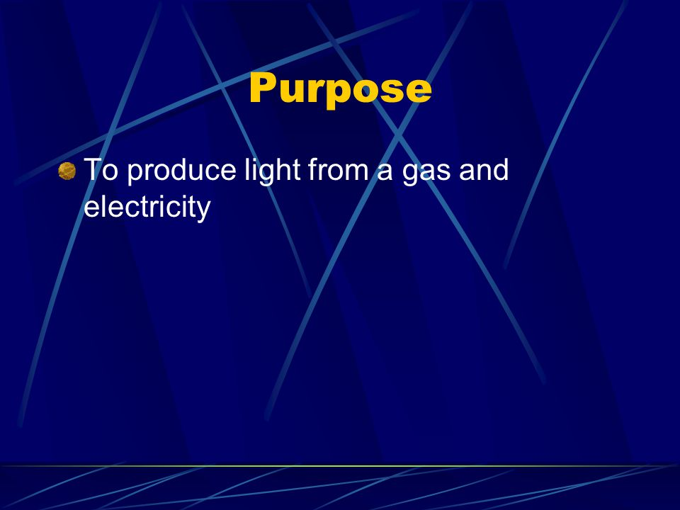 Purpose To produce light from a gas and electricity