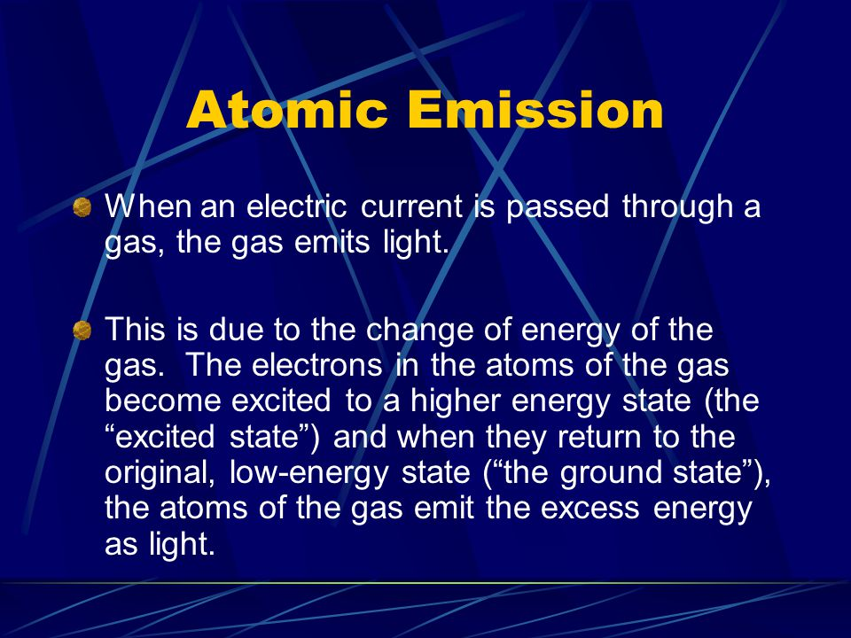 Atomic Emission When an electric current is passed through a gas, the gas emits light.