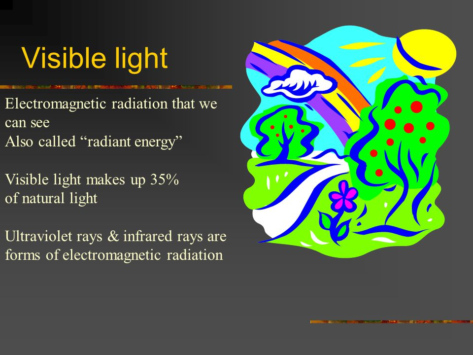 Visible light Electromagnetic radiation that we can see