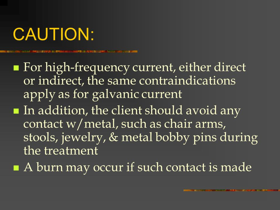 CAUTION: For high-frequency current, either direct or indirect, the same contraindications apply as for galvanic current.