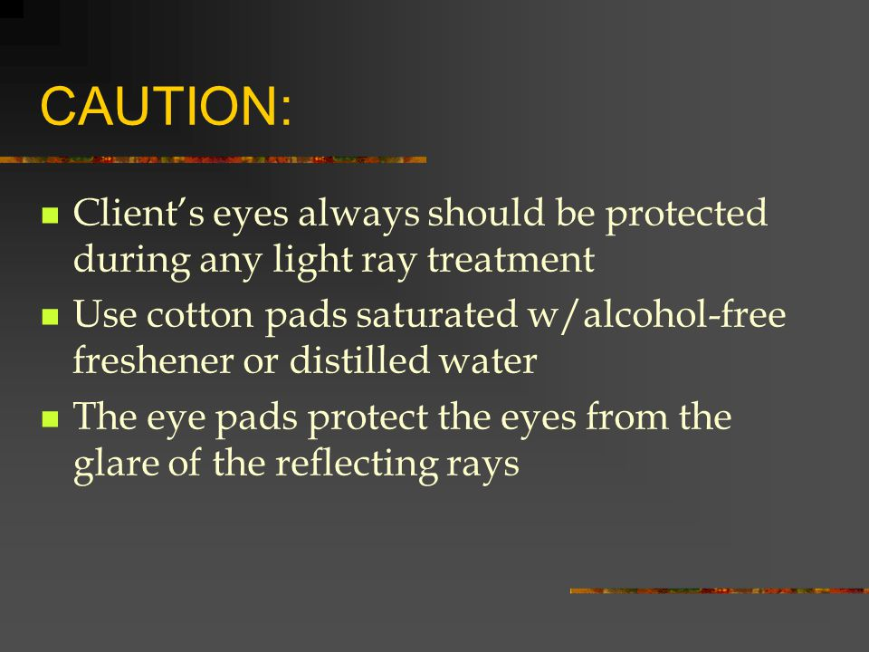 CAUTION: Client's eyes always should be protected during any light ray treatment.