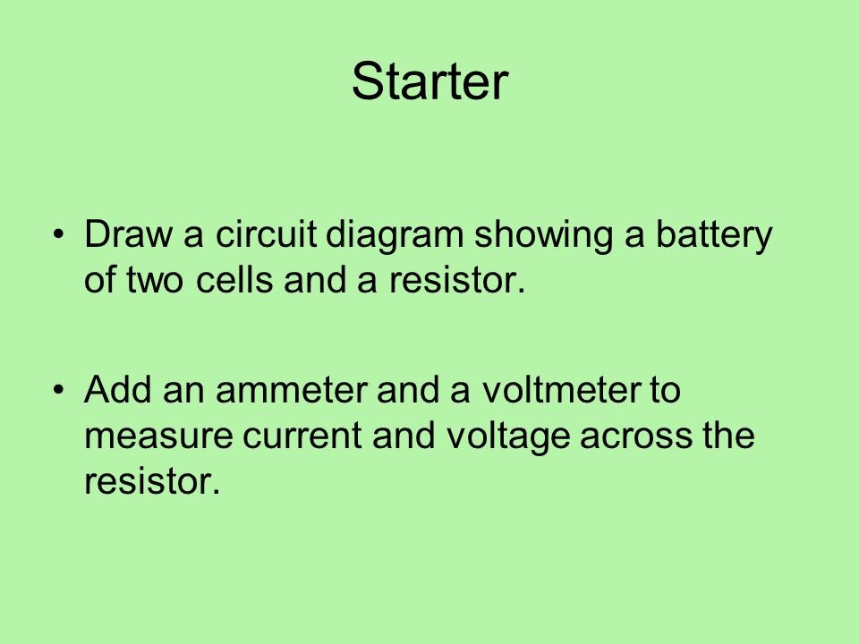Starter Draw a circuit diagram showing a battery of two cells and a resistor.