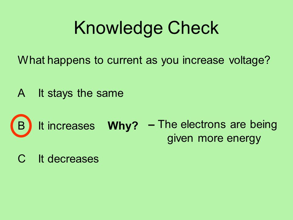 Knowledge Check What happens to current as you increase voltage
