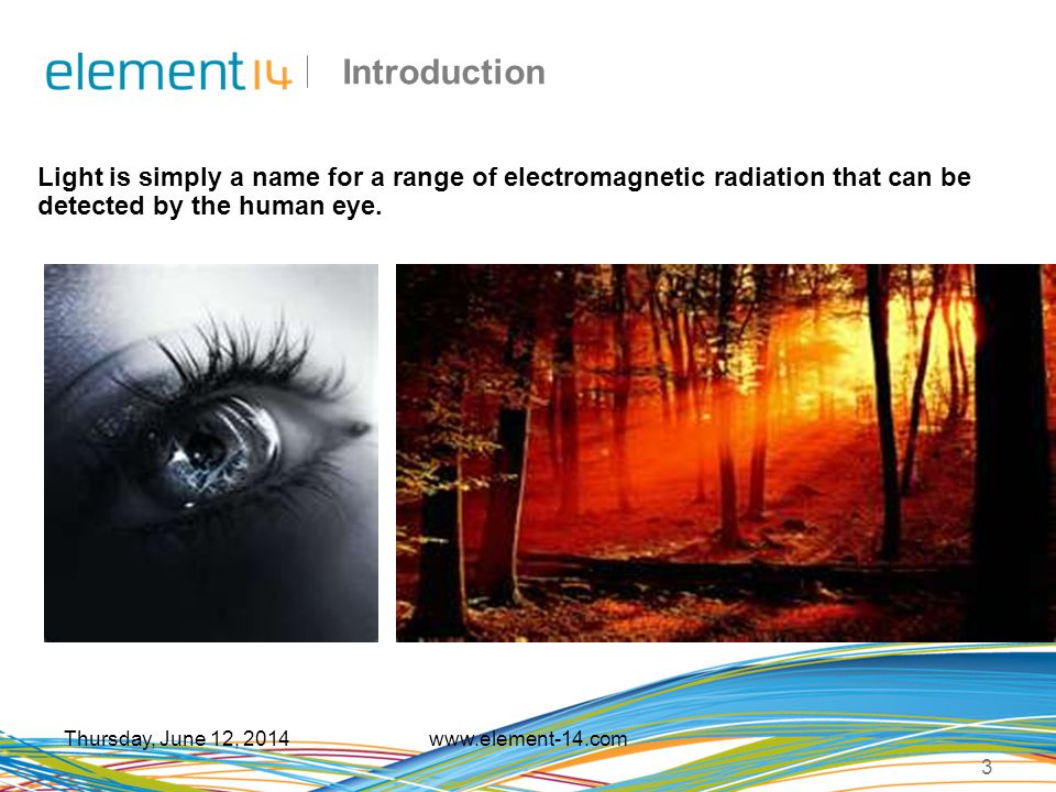 Introduction Light is simply a name for a range of electromagnetic radiation that can be detected by the human eye.