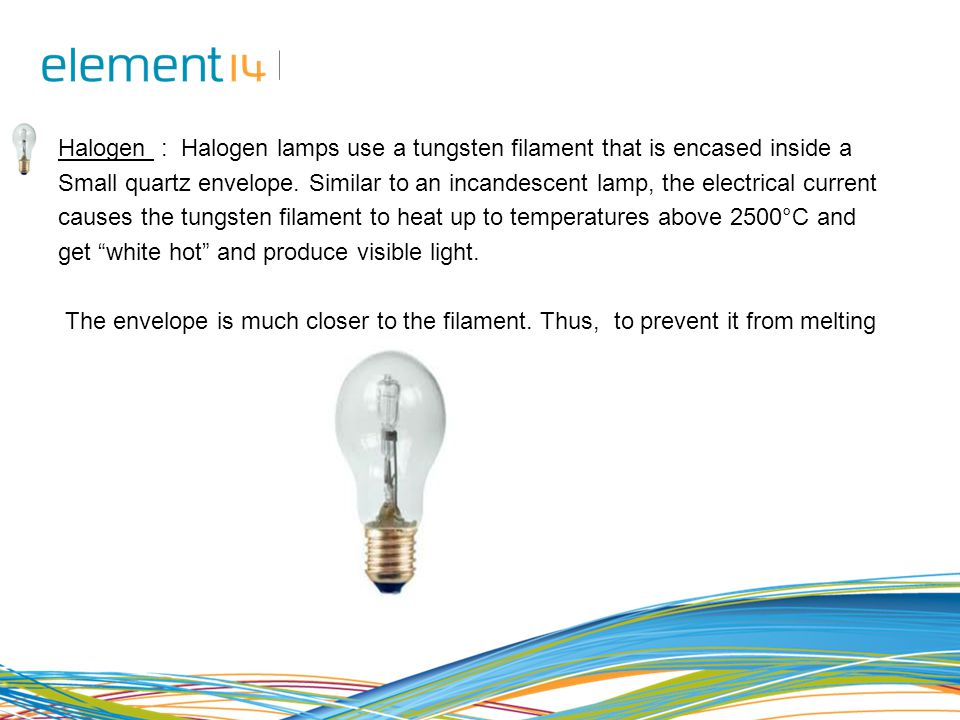 Halogen : Halogen lamps use a tungsten filament that is encased inside a