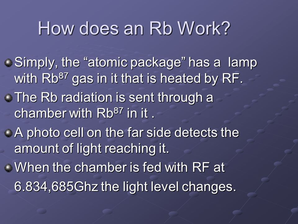 How does an Rb Work Simply, the atomic package has a lamp with Rb87 gas in it that is heated by RF.