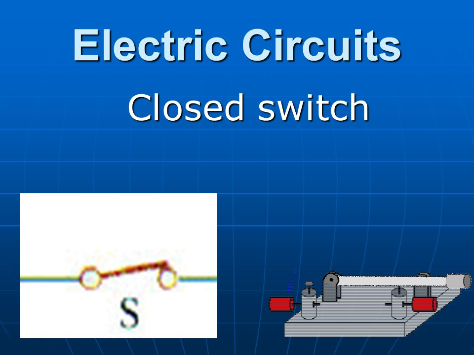 Electric Circuits Closed switch