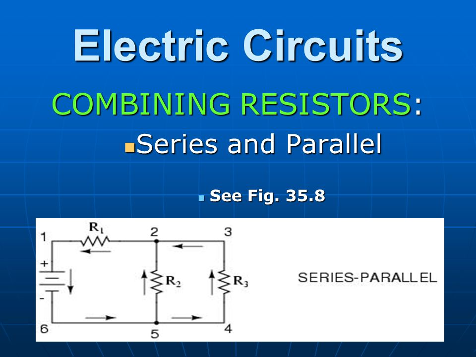 Electric Circuits COMBINING RESISTORS: Series and Parallel