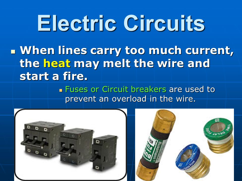 Electric Circuits When lines carry too much current, the heat may melt the wire and start a fire.
