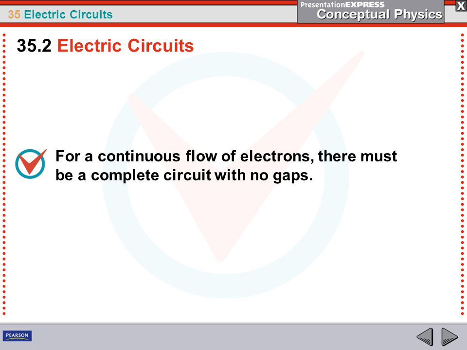 35.2 Electric Circuits For a continuous flow of electrons, there must be a complete circuit with no gaps.