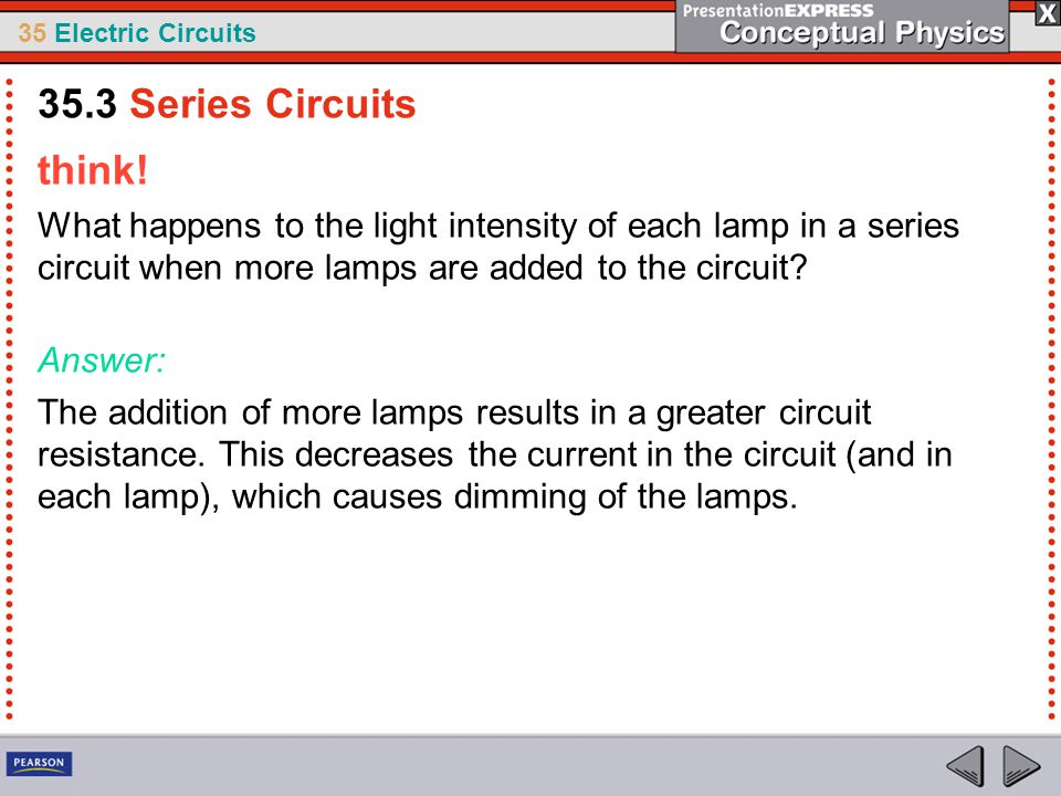 35.3 Series Circuits think! What happens to the light intensity of each lamp in a series circuit when more lamps are added to the circuit