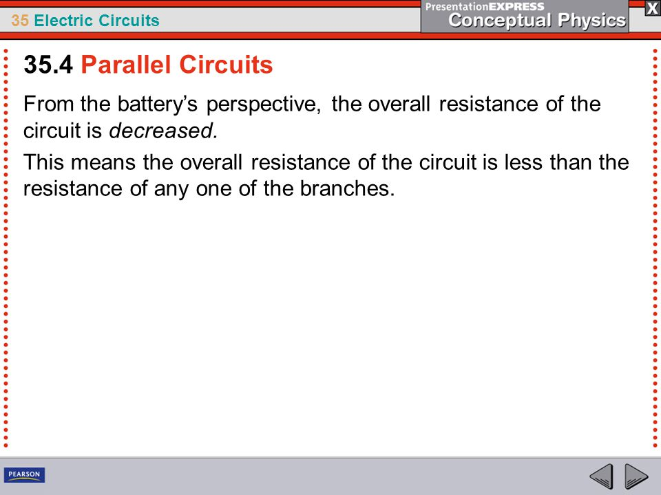 35.4 Parallel Circuits From the battery's perspective, the overall resistance of the circuit is decreased.