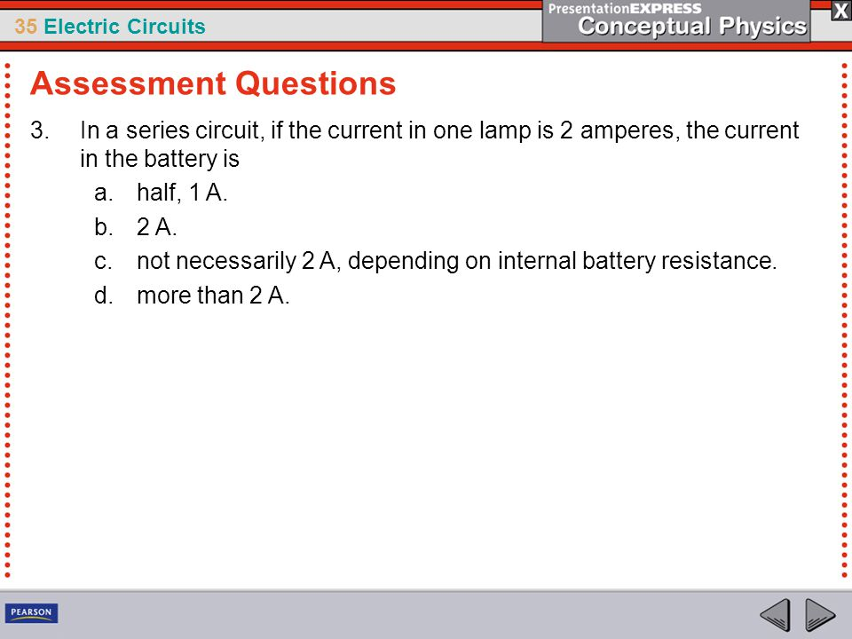 Assessment Questions In a series circuit, if the current in one lamp is 2 amperes, the current in the battery is.