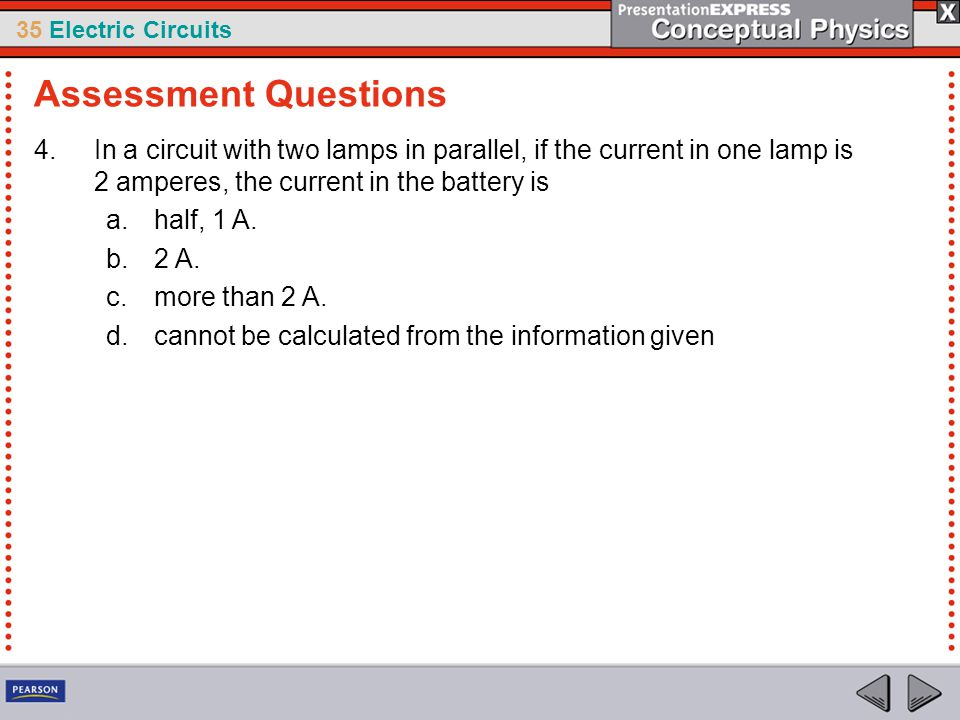 Assessment Questions In a circuit with two lamps in parallel, if the current in one lamp is 2 amperes, the current in the battery is.