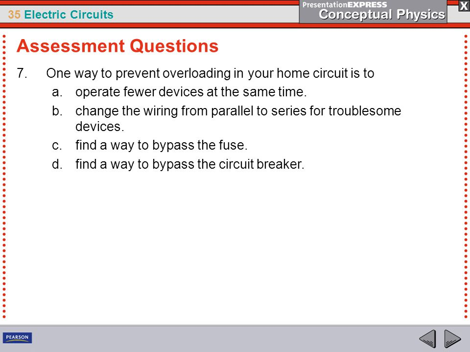 Assessment Questions One way to prevent overloading in your home circuit is to. operate fewer devices at the same time.