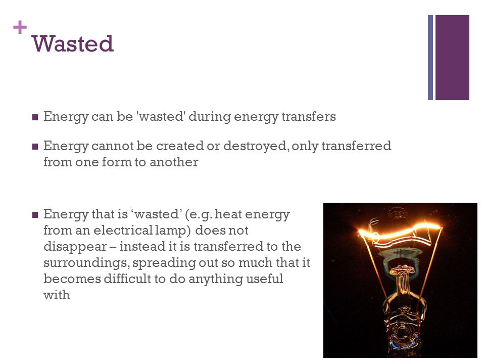 Wasted Energy can be wasted during energy transfers