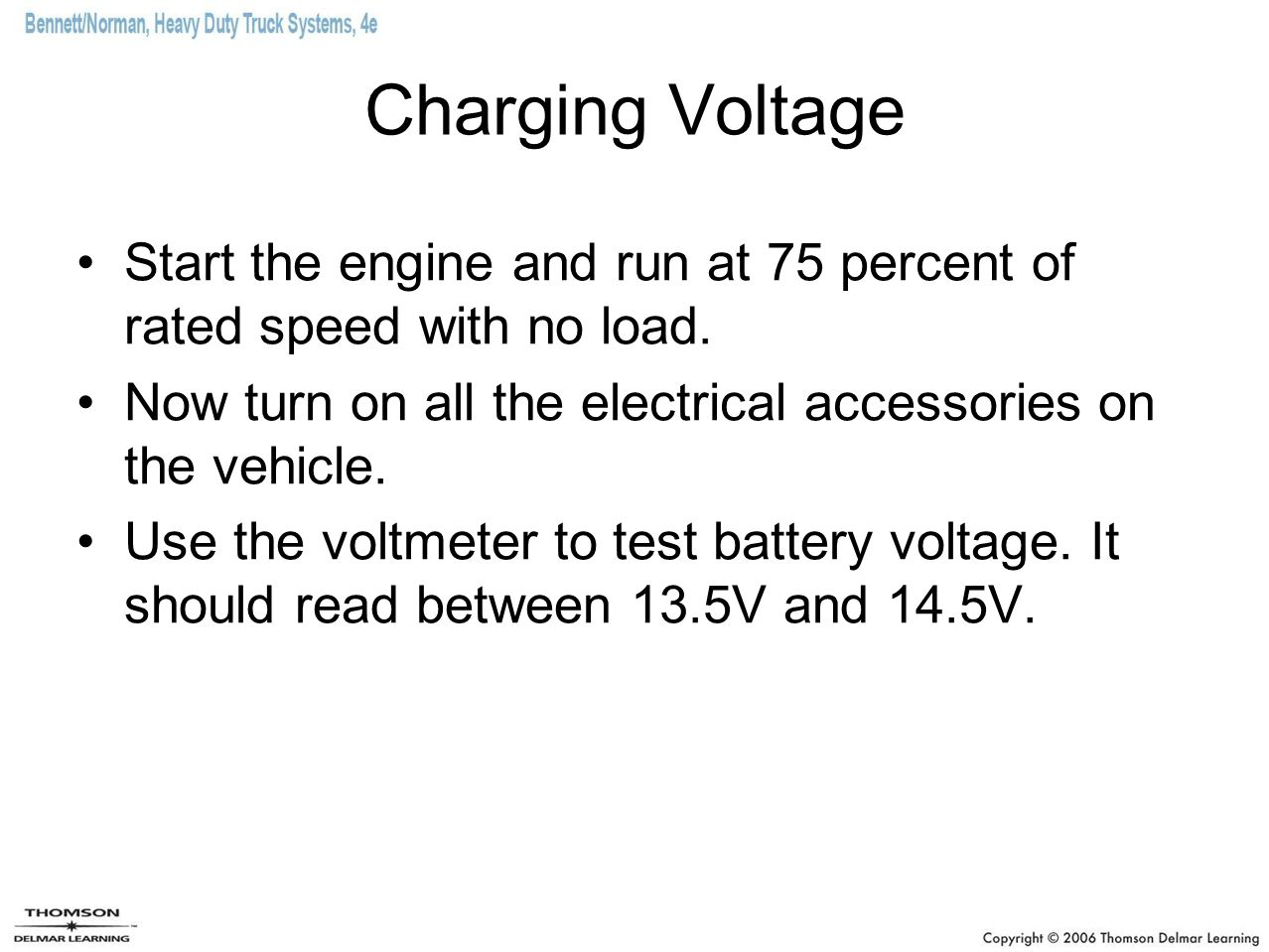 Charging Voltage Start the engine and run at 75 percent of rated speed with no load. Now turn on all the electrical accessories on the vehicle.