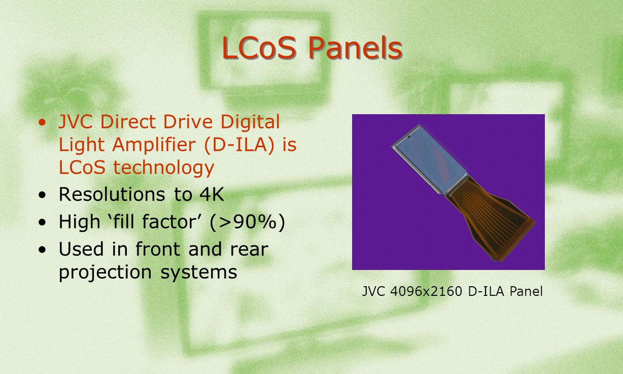 LCoS Panels JVC Direct Drive Digital Light Amplifier (D-ILA) is LCoS technology. Resolutions to 4K.