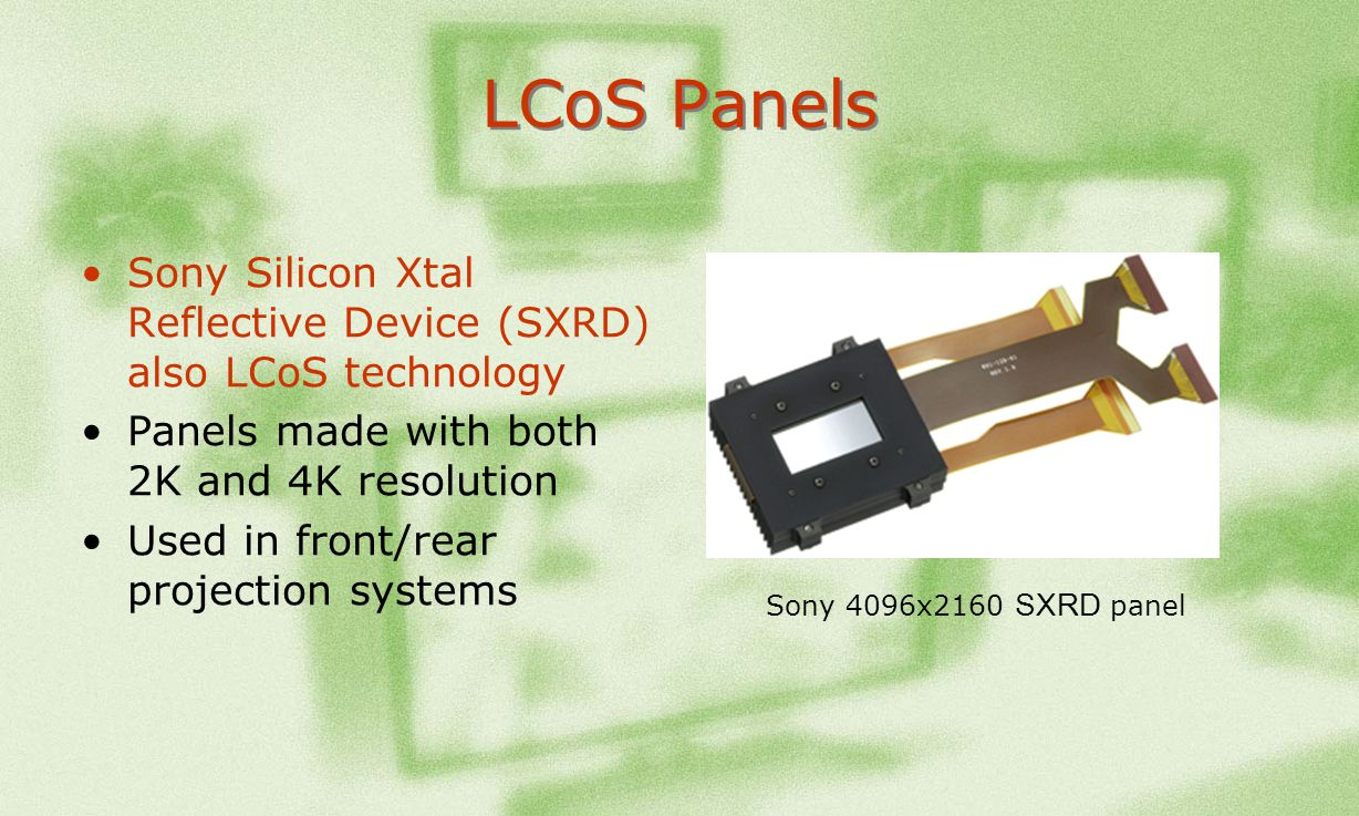 LCoS Panels Sony Silicon Xtal Reflective Device (SXRD) also LCoS technology. Panels made with both 2K and 4K resolution.