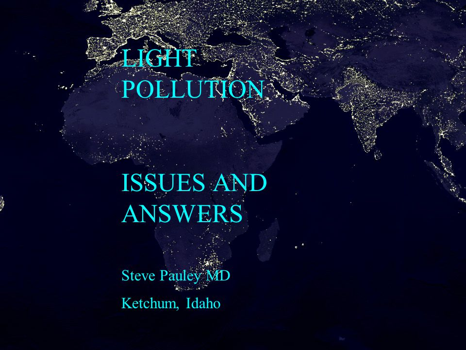 LIGHT POLLUTION ISSUES AND ANSWERS Steve Pauley MD Ketchum, Idaho