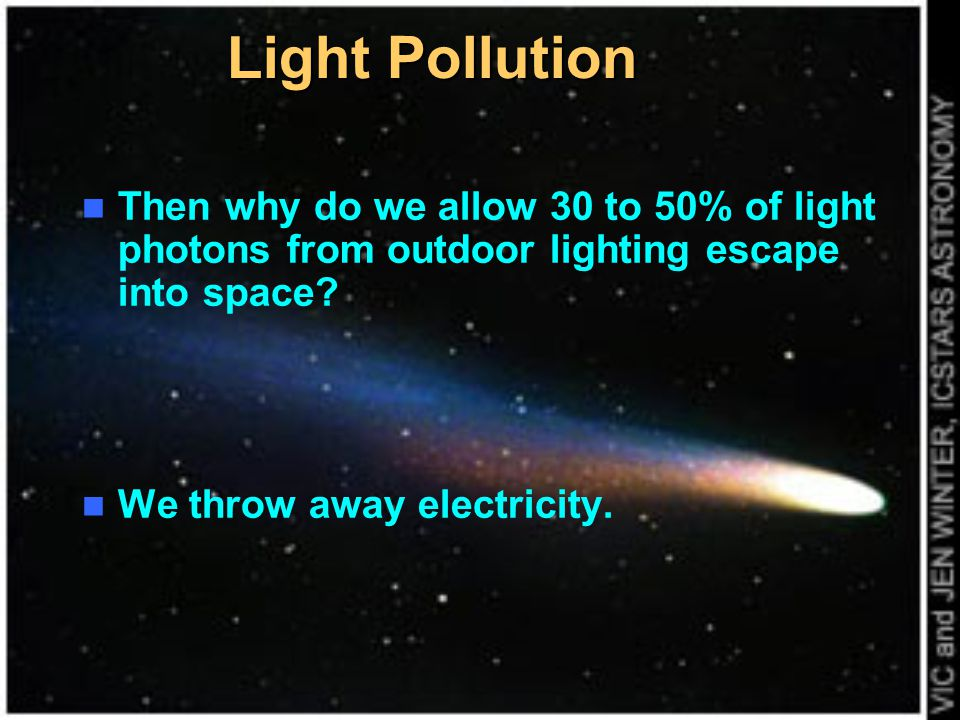 Light Pollution Then why do we allow 30 to 50% of light photons from outdoor lighting escape into space