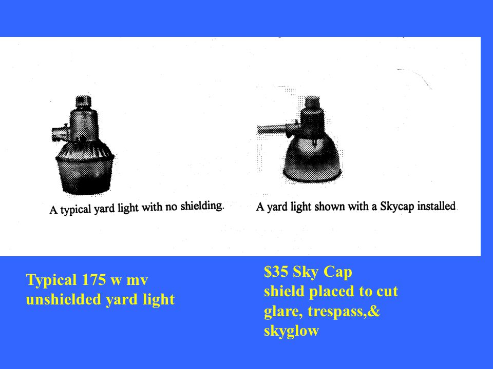$35 Sky Cap shield placed to cut glare, trespass,& skyglow Typical 175 w mv unshielded yard light
