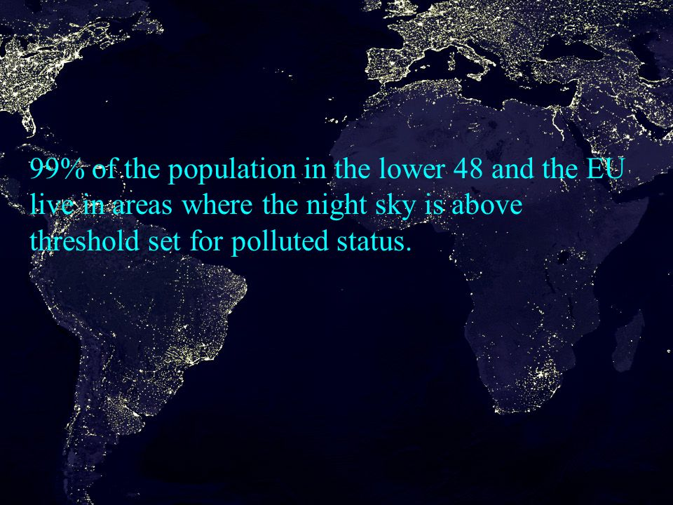 99% of the population in the lower 48 and the EU live in areas where the night sky is above threshold set for polluted status.