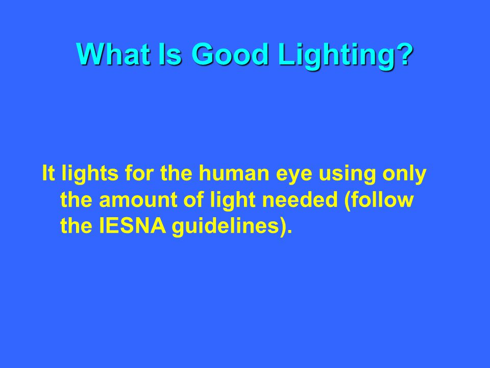 What Is Good Lighting It lights for the human eye using only the amount of light needed (follow the IESNA guidelines).