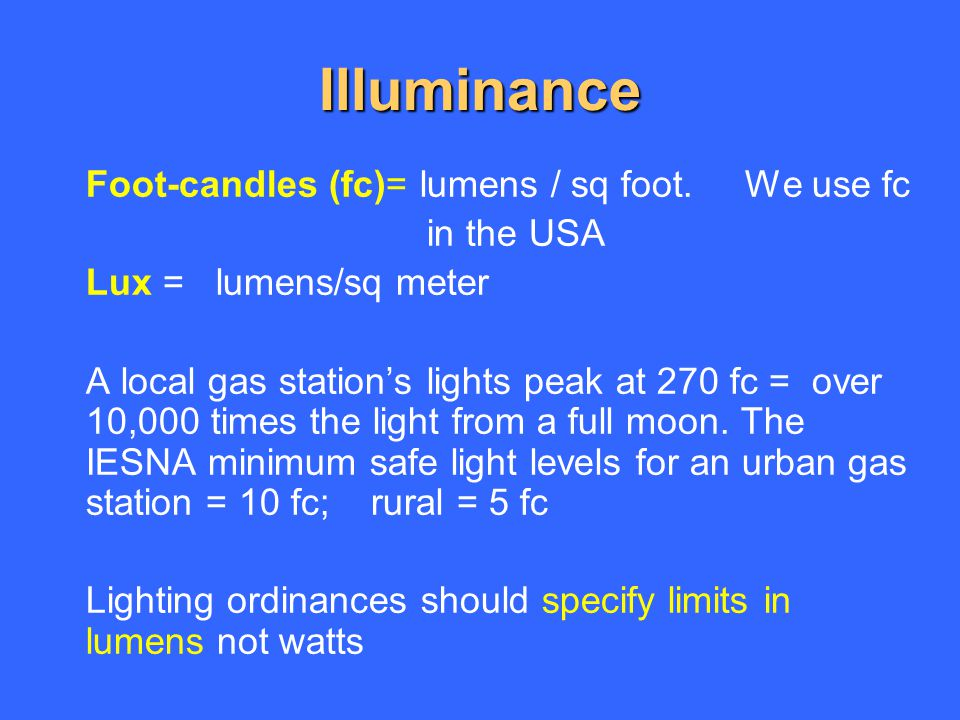 Illuminance Foot-candles (fc)= lumens / sq foot. We use fc in the USA