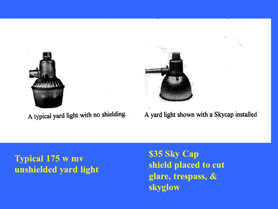 $35 Sky Cap shield placed to cut glare, trespass, & skyglow Typical 175 w mv unshielded yard light