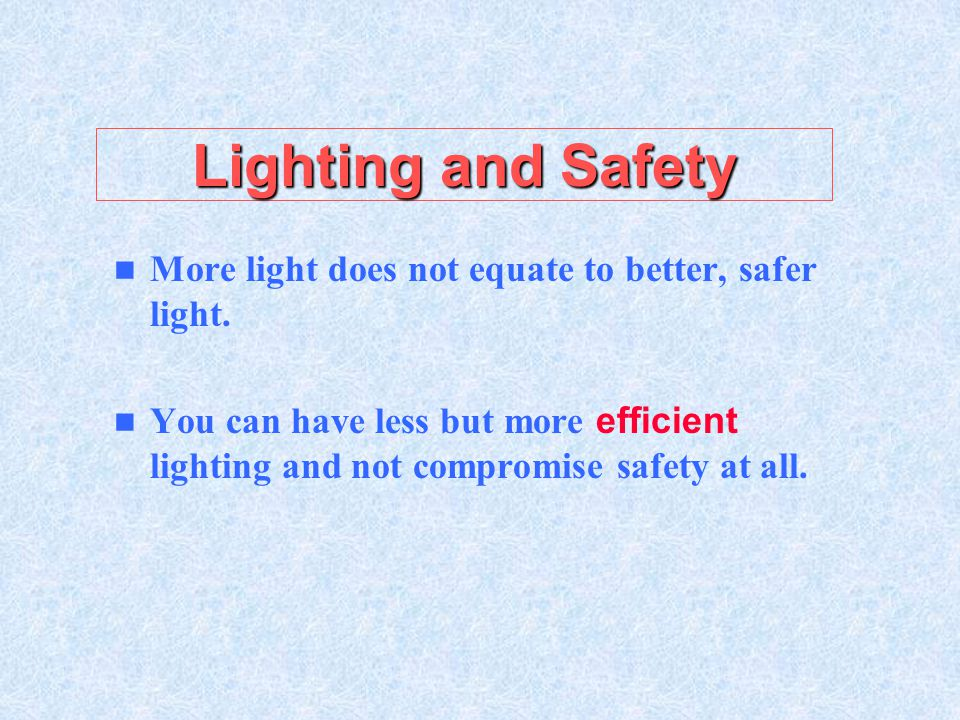 Lighting and Safety More light does not equate to better, safer light.