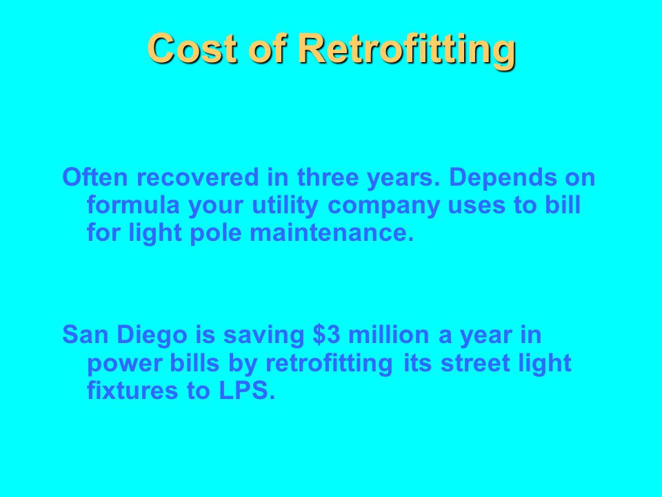 Cost of Retrofitting Often recovered in three years. Depends on formula your utility company uses to bill for light pole maintenance.