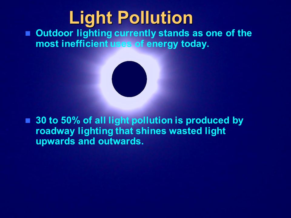 Light Pollution Outdoor lighting currently stands as one of the most inefficient uses of energy today.