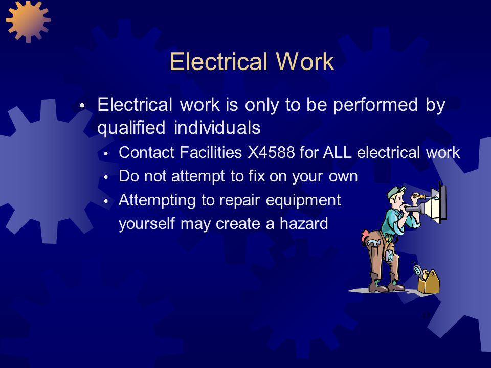 Electrical Work Electrical work is only to be performed by qualified individuals. Contact Facilities X4588 for ALL electrical work.