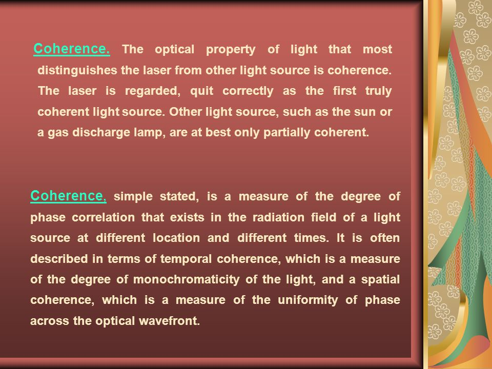 Coherence. The optical property of light that most distinguishes the laser from other light source is coherence. The laser is regarded, quit correctly as the first truly coherent light source. Other light source, such as the sun or a gas discharge lamp, are at best only partially coherent.