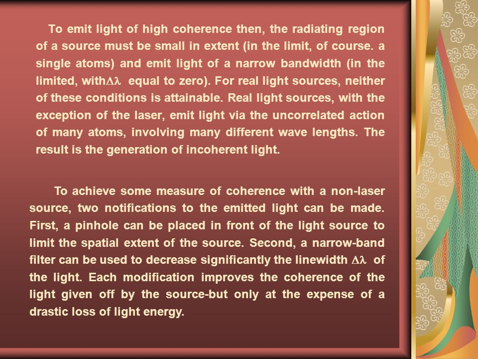To emit light of high coherence then, the radiating region of a source must be small in extent (in the limit, of course. a single atoms) and emit light of a narrow bandwidth (in the limited, with equal to zero). For real light sources, neither of these conditions is attainable. Real light sources, with the exception of the laser, emit light via the uncorrelated action of many atoms, involving many different wave lengths. The result is the generation of incoherent light.