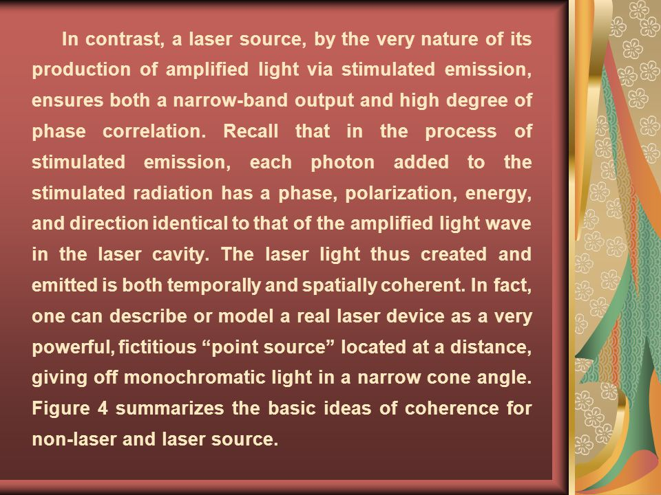 In contrast, a laser source, by the very nature of its production of amplified light via stimulated emission, ensures both a narrow-band output and high degree of phase correlation.