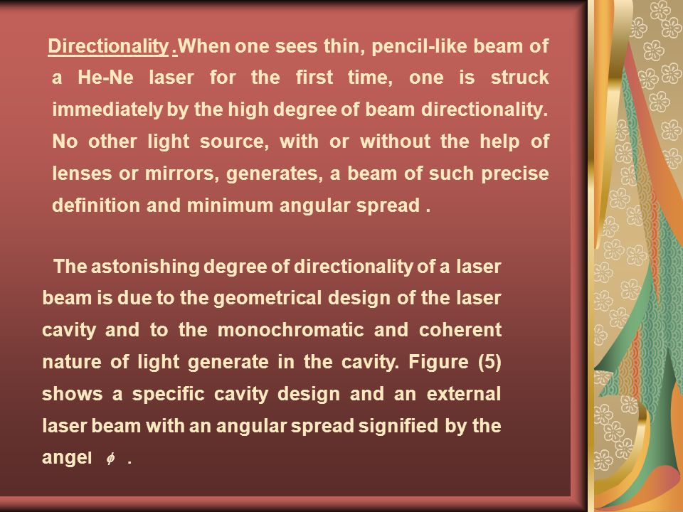 Directionality. When one sees thin, pencil-like beam of a He-Ne laser for the first time, one is struck immediately by the high degree of beam directionality. No other light source, with or without the help of lenses or mirrors, generates, a beam of such precise definition and minimum angular spread.