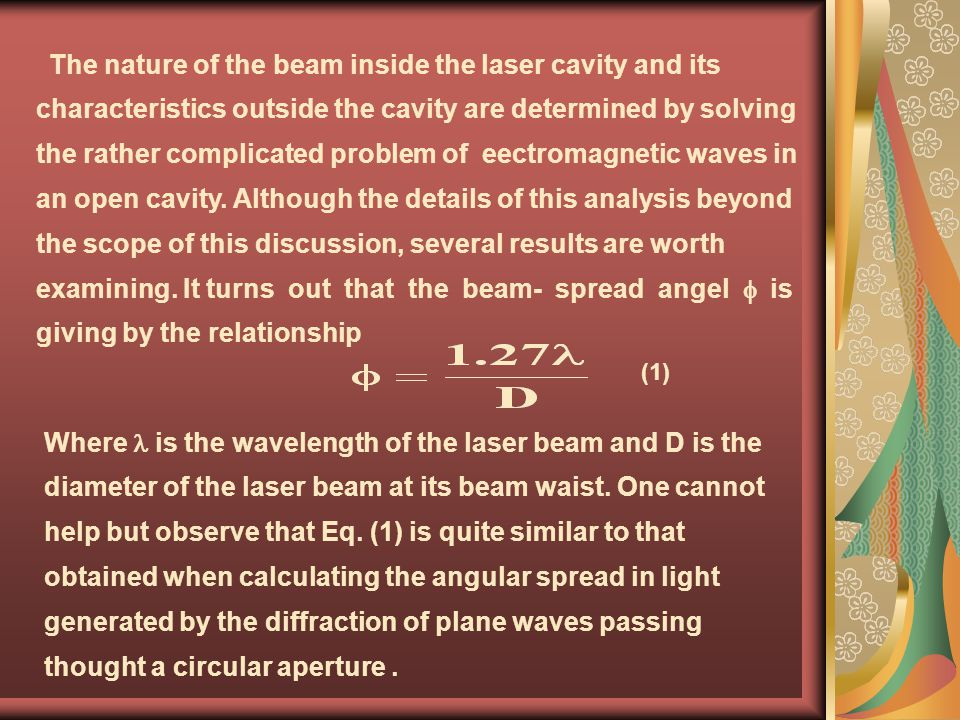 The nature of the beam inside the laser cavity and its characteristics outside the cavity are determined by solving the rather complicated problem of eectromagnetic waves in an open cavity. Although the details of this analysis beyond the scope of this discussion, several results are worth examining. It turns out that the beam- spread angel f is giving by the relationship