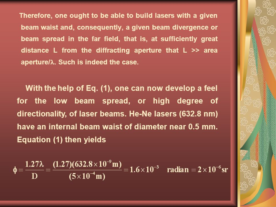 Therefore, one ought to be able to build lasers with a given beam waist and, consequently, a given beam divergence or beam spread in the far field, that is, at sufficiently great distance L from the diffracting aperture that L >> area aperture/. Such is indeed the case.