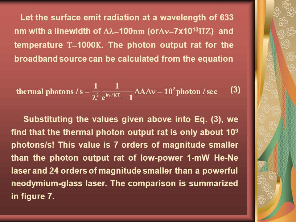 Let the surface emit radiation at a wavelength of 633 nm with a linewidth of =100nm (or=7x1013HZ) and temperature T=1000K. The photon output rat for the broadband source can be calculated from the equation