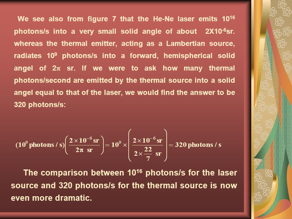 We see also from figure 7 that the He-Ne laser emits 1016 photons/s into a very small solid angle of about 2X10-6sr. whereas the thermal emitter, acting as a Lambertian source, radiates 109 photons/s into a forward, hemispherical solid angel of 2 sr. If we were to ask how many thermal photons/second are emitted by the thermal source into a solid angel equal to that of the laser, we would find the answer to be 320 photons/s: