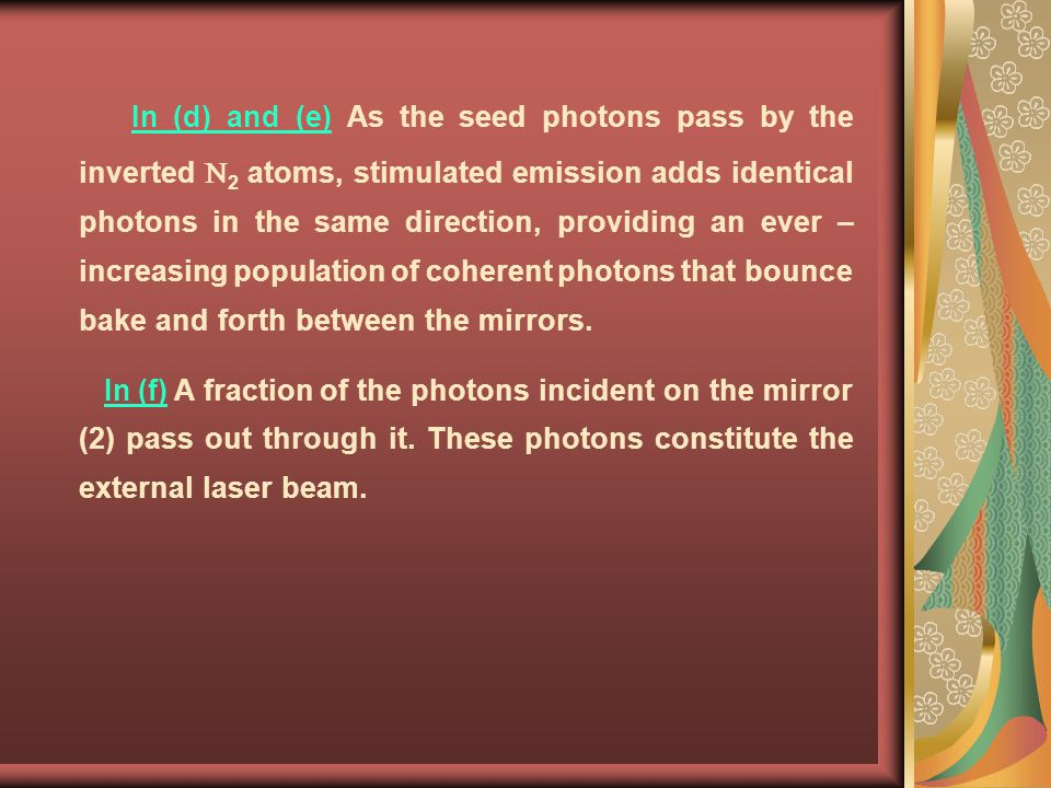 In (d) and (e) As the seed photons pass by the inverted N2 atoms, stimulated emission adds identical photons in the same direction, providing an ever – increasing population of coherent photons that bounce bake and forth between the mirrors.