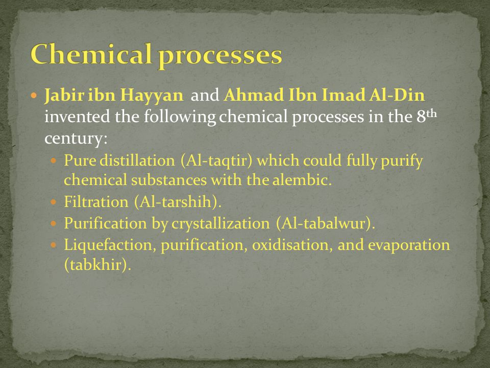 Chemical processes Jabir ibn Hayyan and Ahmad Ibn Imad Al-Din invented the following chemical processes in the 8th century: