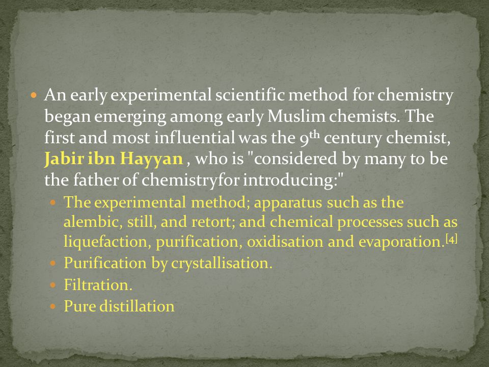 An early experimental scientific method for chemistry began emerging among early Muslim chemists. The first and most influential was the 9th century chemist, Jabir ibn Hayyan , who is considered by many to be the father of chemistryfor introducing: