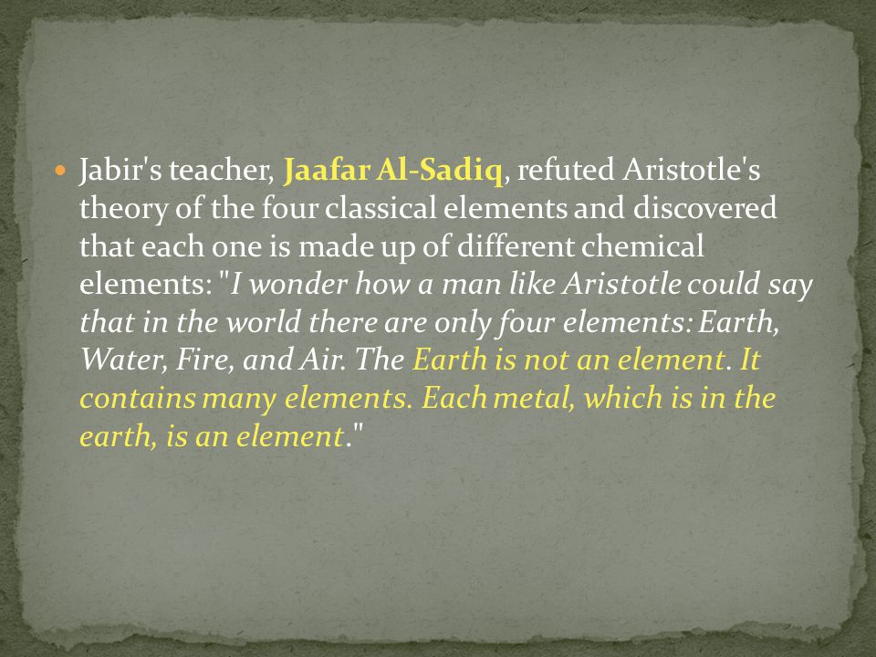 Jabir s teacher, Jaafar Al-Sadiq, refuted Aristotle s theory of the four classical elements and discovered that each one is made up of different chemical elements: I wonder how a man like Aristotle could say that in the world there are only four elements: Earth, Water, Fire, and Air.