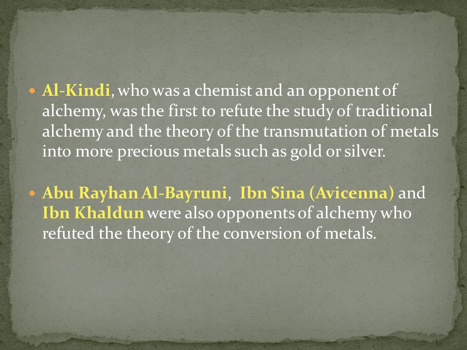 Al-Kindi, who was a chemist and an opponent of alchemy, was the first to refute the study of traditional alchemy and the theory of the transmutation of metals into more precious metals such as gold or silver.