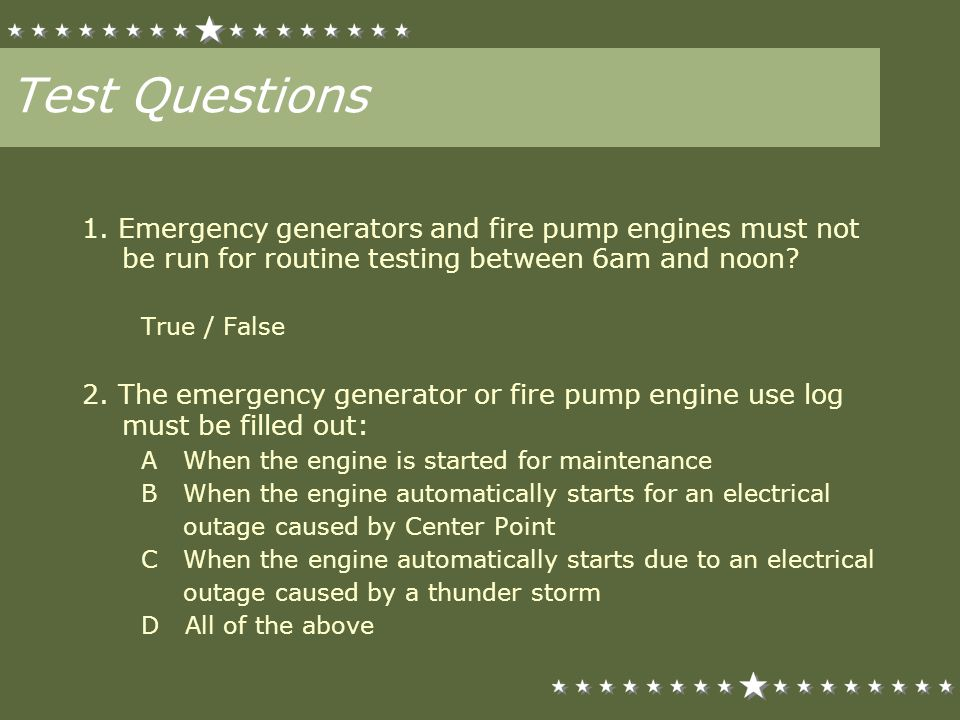 Test Questions 1. Emergency generators and fire pump engines must not be run for routine testing between 6am and noon