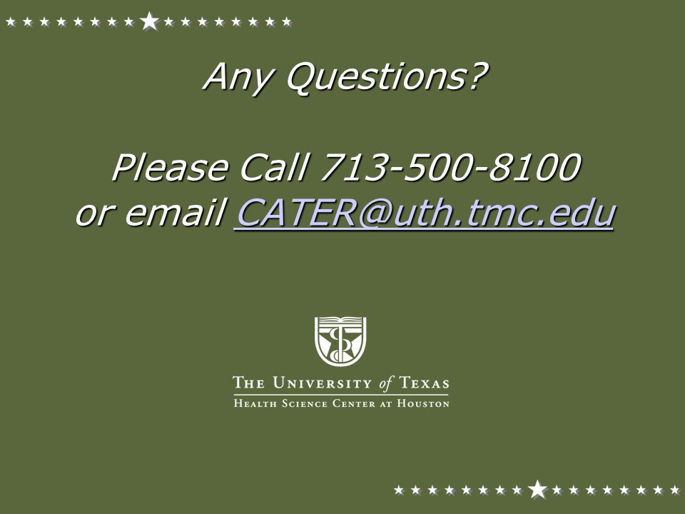 Any Questions Please Call 713-500-8100 or email CATER@uth.tmc.edu